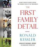 The First Family Detail Secret Service Agents Reveal the Hidden Lives of the Presidents, Ronald Kessler