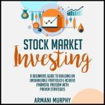 Stock Market Investing A Beginners Guide to Building An Unshakeable Portfolio & Achieve Financial Freedom With Proven Strategies, Armani Murphy