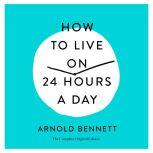 How to Live on 24 Hours a Day The Complete Original Edition, Arnold Bennett