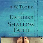 The Dangers of a Shallow Faith Awakening From Spiritual Lethargy, A.W. Tozer