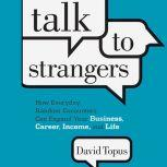 Talk to Strangers How Everyday, Random Encounters Can Expand Your Business, Career, Income, and Life, David Topus