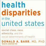 Health Disparities in the United States Social Class, Race, Ethnicity, and the Social Determinants of Health: Third Edition, MD Barr