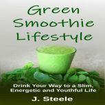Green Smoothie Lifestyle Drink Your Way to a Slim, Energetic and Youthful Life, J. Steele