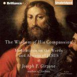 The Wisdom of His Compassion Meditations on the Words and Actions of Jesus, Joseph F. Girzone