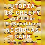 Utopia Is Creepy And Other Provocations, Nicholas Carr