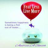 Fear Less, Live More, Andrea A Smith