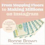 From Mopping Floors to Making Millions on Instagram 5 Steps to Building an Online Brand, Ronne Brown