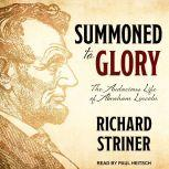 Summoned to Glory The Audacious Life of Abraham Lincoln, Richard Striner