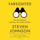 Farsighted How We Make the Decisions That Matter the Most, Steven Johnson