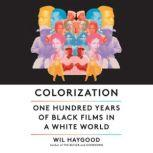 Colorization One Hundred Years of Black Films in a White World, Wil Haygood
