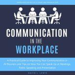 Communication in the Workplace A Practical Guide to Improving Your Communication in All Business and Tips on How You Can Speak Up at Meetings, Public Speaking and Presentation, David L. Lewis