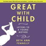 Great With Child Letters to a Young Mother, Beth Ann Fennelly