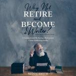 Why Not Retire and Become a Writer? A Seniors Guide to Having a Retirement Career Publishing Books, Scott Smith