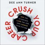 Crush Your Career Ace the Interview, Land the Job, and Launch Your Future, Dee Ann Turner
