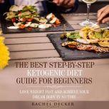 The Best Step-by-Step Ketogenic Diet Guide for Beginners: Lose Weight Fast and Achieve Your Dream Body in No Time, Rachel Decker