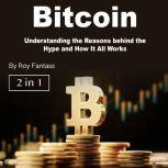 Bitcoin Understanding the Reasons behind the Hype and How It All Works, Roy Fantass