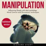 Manipulation Influencing People with Dark Psichology, Mind Control and Persuasion Techniques, Richard Avant