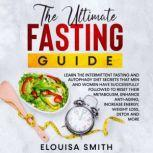 The Ultimate Fasting Guide: Learn the intermittent fasting and autophagy diet secrets that men and women have successfully followed to reset their metabolism, enhance anti-aging, increase energy, weight loss, detox and more, Elouisa Smith