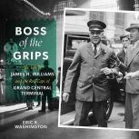 Boss of the Grips The Life of James H. Williams and the Red Caps of Grand Central Terminal, Eric K. Washington