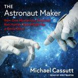 The Astronaut Maker How One Mysterious Engineer Ran Human Spaceflight for a Generation, Michael Cassutt