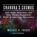 Chandra's Cosmos Dark Matter, Black Holes, and Other Wonders Revealed by NASA's Premier X-Ray Observatory, Wallace H. Tucker