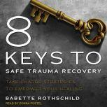 8 Keys to Safe Trauma Recovery Take-Charge Strategies to Empower Your Healing, Babette Rothschild