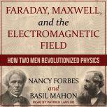 Faraday, Maxwell, and the Electromagnetic Field How Two Men Revolutionized Physics, Nancy Forbes