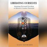 Liberating Ourselves Attaining Personal Freedom to Release Creative Potential, Scott Teitsworth