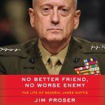 No Better Friend, No Worse Enemy The Life of General James Mattis, Jim Proser