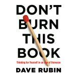 Don't Burn This Book Thinking for Yourself in an Age of Unreason, Dave Rubin