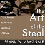 The Art of the Steal How to Protect Yourself and Your Business from Fraud, Americas #1 Crime, Frank W. Abagnale