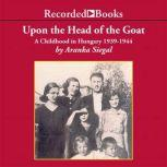 Upon the Head of the Goat A Childhood in Hungary 1939-1944, Aranka Siegal