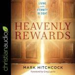 Heavenly Rewards Living with Eternity in Sight, Mark Hitchcock
