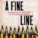 A Fine Line: How Most American Kids Are Kept Out of the Best Public Schools, Tim DeRoche