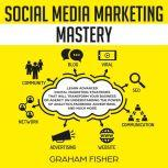 Social Media Marketing Mastery: Learn Advanced Digital Marketing Strategies That Will Transform Your Business or Agency on Understanding the Power of Analytics, Facebook Advertising, and Much More., Graham Fisher
