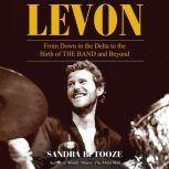 Levon From Down in the Delta to the Birth of The Band and Beyond, Sandra B. Tooze