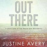 Out There A Short Tale of the Weird and Wonderful, Justine Avery
