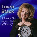 Achieving Your Highest Vision of Yourself Designing Your Ideal Life, Laura Stack MBA, CSP