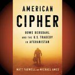 American Cipher Bowe Bergdahl and the U.S. Tragedy in Afghanistan, Matt Farwell