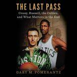 The Last Pass Cousy, Russell, the Celtics, and What Matters in the End, Gary M. Pomerantz