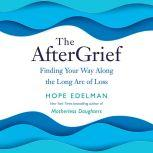 The AfterGrief Finding Your Way Along the Long Arc of Loss, Hope Edelman