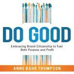 Do Good Embracing Brand Citizenship to Fuel Both Purpose and Profit, Anne Bahr Thompson
