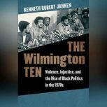 The Wilmington Ten Violence, Injustice, and the Rise of Black Politics in the 1970s, Kenneth Robert Janken