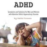 ADHD Symptoms and Solutions for Men and Women with Attention Deficit Hyperactivity Disorder, Heather Foreman