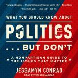 What You Should Know About Politics . . . But Don't A Nonpartisan Guide to the Issues That Matter, Jessamyn Conrad