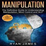 Manipulation The Definitive Guide to Understanding Manipulation, MindControl and NLP, Ryan James
