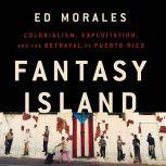 Fantasy Island Colonialism, Exploitation, and the Betrayal of Puerto Rico, Ed Morales