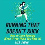 Running That Doesn't Suck How to Love Running (Even If You Think You Hate It), Lisa Jhung