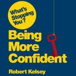 What's Stopping You? Being More Confident Why Smart People Can Lack Confidence and What You Can Do About It, Robert Kelsey