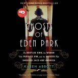 The Ghosts of Eden Park The Bootleg King, the Women Who Pursued Him, and the Murder That Shocked Jazz-Age America, Karen Abbott